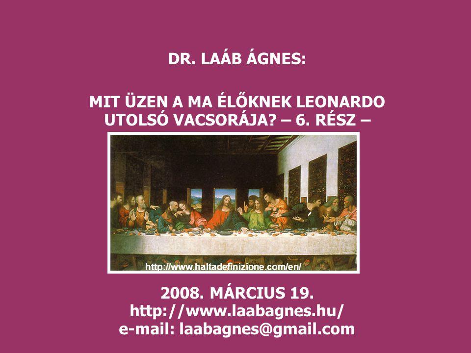 DR. LAÁB ÁGNES: MIT ÜZEN A MA ÉLŐKNEK LEONARDO UTOLSÓ VACSORÁJA? – 6. RÉSZ – 2008. MÁRCIUS 19. http://www.laabagnes.hu/ e-mail: laabagnes@gmail.com ht