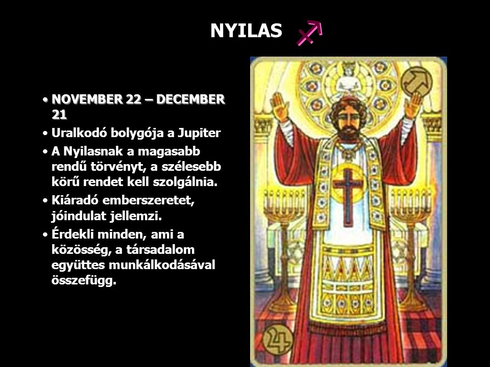 NYILAS NOVEMBER 22 – DECEMBER 21NOVEMBER 22 – DECEMBER 21 Uralkodó bolygója a Jupiter A Nyilasnak a magasabb rendű törvényt, a szélesebb körű rendet k
