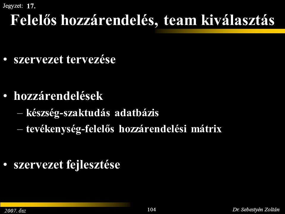 2007. ősz 104Dr. Sebestyén Zoltán Jegyzet: Felelős hozzárendelés, team kiválasztás szervezet tervezése hozzárendelések –készség-szaktudás adatbázis –t