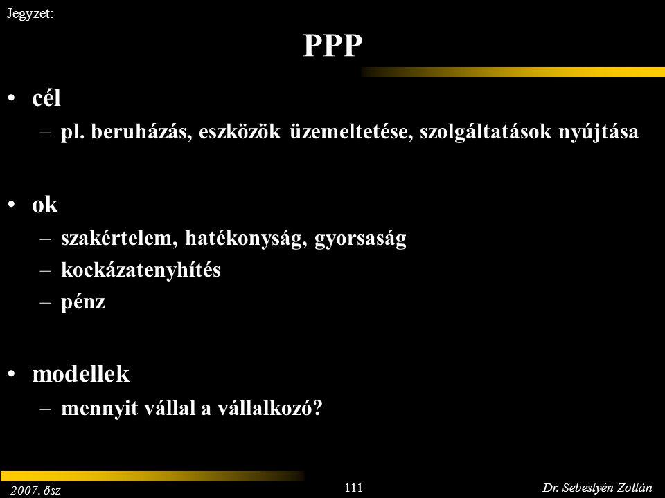 2007. ősz 111Dr. Sebestyén Zoltán Jegyzet: PPP cél –pl. beruházás, eszközök üzemeltetése, szolgáltatások nyújtása ok –szakértelem, hatékonyság, gyorsa