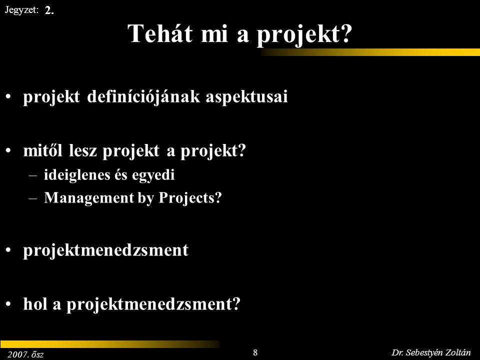 2007. ősz 8Dr. Sebestyén Zoltán Jegyzet: Tehát mi a projekt? projekt definíciójának aspektusai mitől lesz projekt a projekt? –ideiglenes és egyedi –Ma