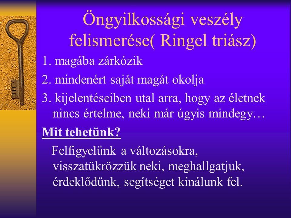 Öngyilkossági veszély felismerése( Ringel triász) 1. magába zárkózik 2. mindenért saját magát okolja 3. kijelentéseiben utal arra, hogy az életnek nin