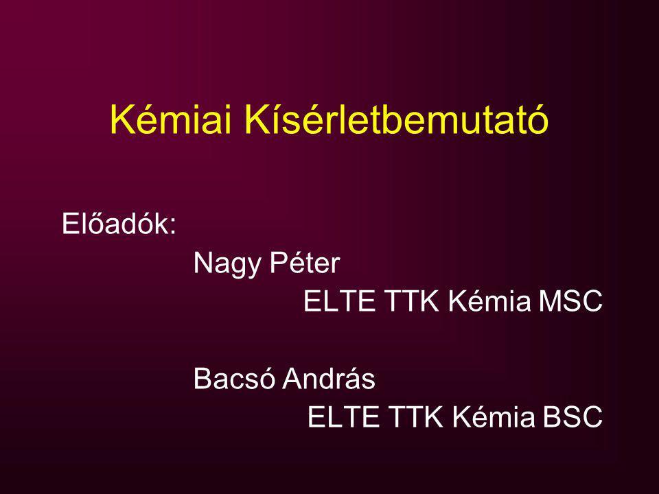 Kémiai Kísérletbemutató Előadók: Nagy Péter ELTE TTK Kémia MSC Bacsó András ELTE TTK Kémia BSC