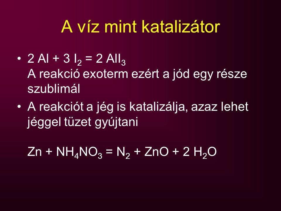 A víz mint katalizátor 2 Al + 3 I 2 = 2 AlI 3 A reakció exoterm ezért a jód egy része szublimál A reakciót a jég is katalizálja, azaz lehet jéggel tüz