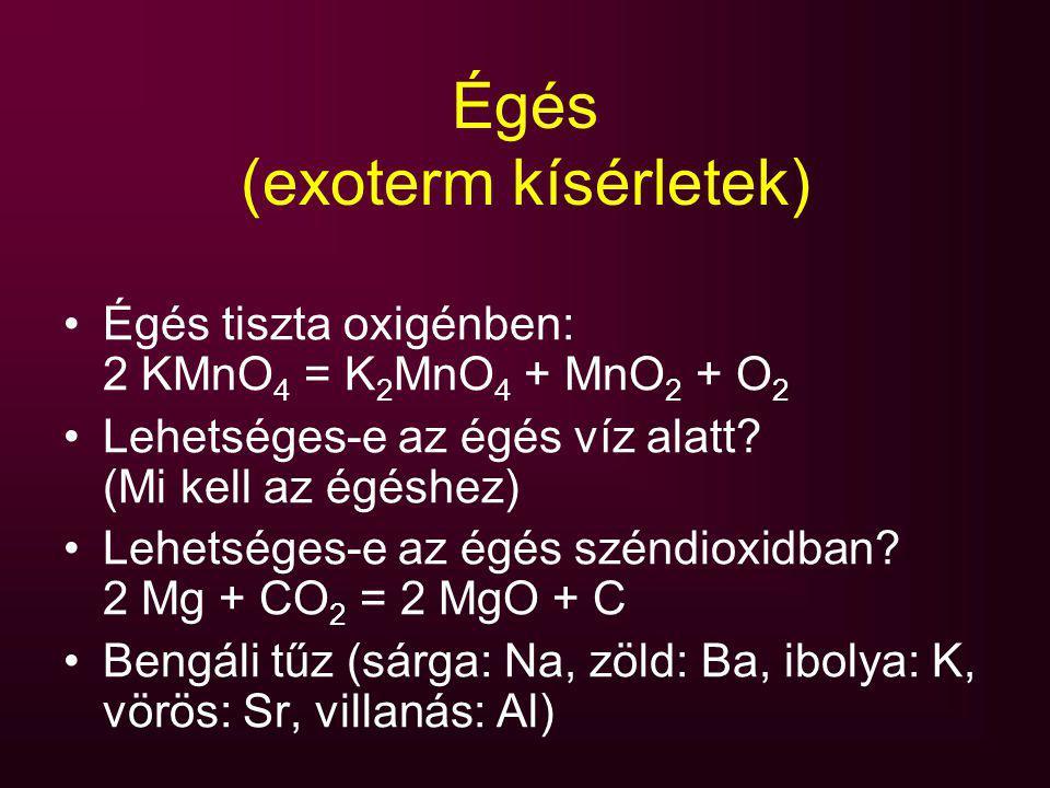 Égés (exoterm kísérletek) Égés tiszta oxigénben: 2 KMnO 4 = K 2 MnO 4 + MnO 2 + O 2 Lehetséges-e az égés víz alatt? (Mi kell az égéshez) Lehetséges-e