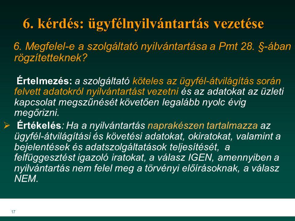 17 6. kérdés: ügyfélnyilvántartás vezetése 6. Megfelel-e a szolgáltató nyilvántartása a Pmt 28. §-ában rögzítetteknek? Értelmezés: a szolgáltató kötel