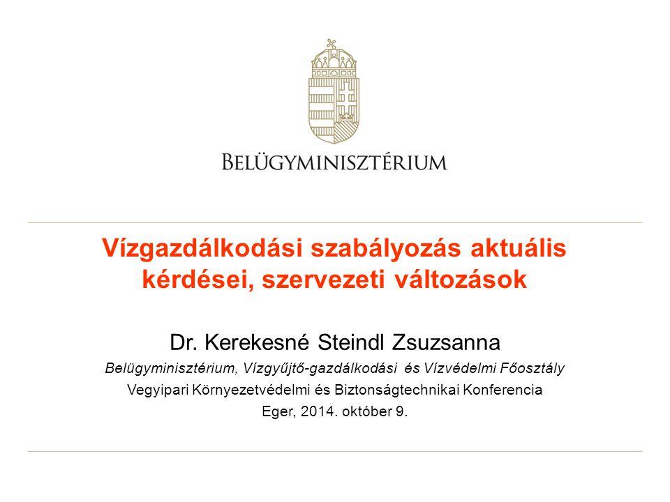 Vízgazdálkodási szabályozás aktuális kérdései, szervezeti változások Dr. Kerekesné Steindl Zsuzsanna Belügyminisztérium, Vízgyűjtő-gazdálkodási és Víz