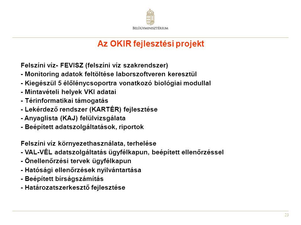 23 Az OKIR fejlesztési projekt Felszíni víz- FEVISZ (felszíni víz szakrendszer) - Monitoring adatok feltöltése laborszoftveren keresztül - Kiegészül 5 élőlénycsoportra vonatkozó biológiai modullal - Mintavételi helyek VKI adatai - Térinformatikai támogatás - Lekérdező rendszer (KARTÉR) fejlesztése - Anyaglista (KAJ) felülvizsgálata - Beépített adatszolgáltatások, riportok Felszíni víz környezethasználata, terhelése - VAL-VÉL adatszolgáltatás ügyfélkapun, beépített ellenőrzéssel - Önellenőrzési tervek ügyfélkapun - Hatósági ellenőrzések nyilvántartása - Beépített bírságszámítás - Határozatszerkesztő fejlesztése