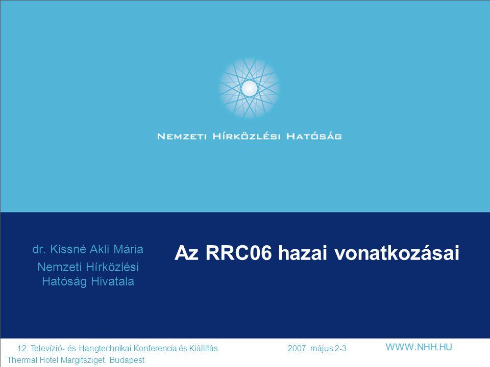 Az RRC06 hazai vonatkozásai dr. Kissné Akli Mária Nemzeti Hírközlési Hatóság Hivatala 12. Televízió- és Hangtechnikai Konferencia és Kiállítás 2007. m