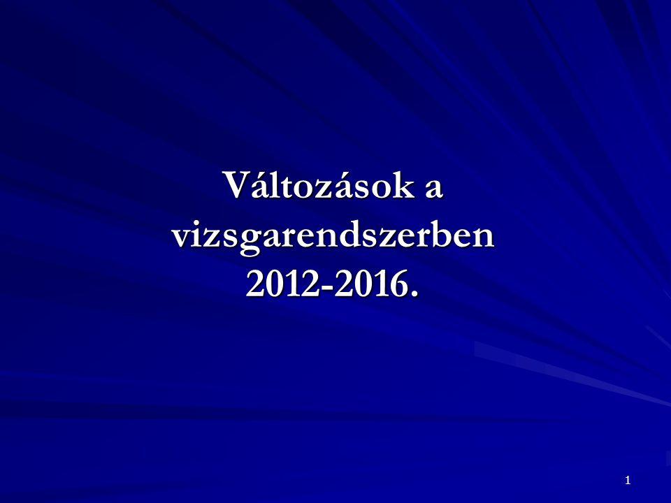 1 Változások a vizsgarendszerben 2012-2016.