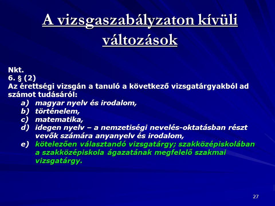 A vizsgaszabályzaton kívüli változások 27 Nkt. 6. § (2) Az érettségi vizsgán a tanuló a következő vizsgatárgyakból ad számot tudásáról: a)magyar nyelv