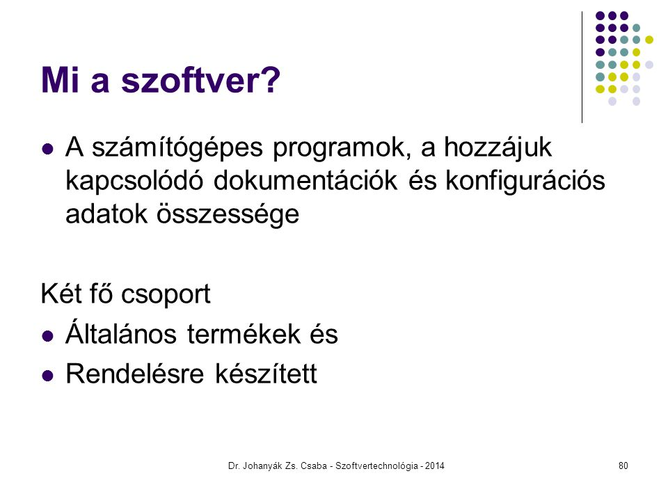 Dr. Johanyák Zs. Csaba - Szoftvertechnológia - 2014 Mi a szoftver? A számítógépes programok, a hozzájuk kapcsolódó dokumentációk és konfigurációs adat
