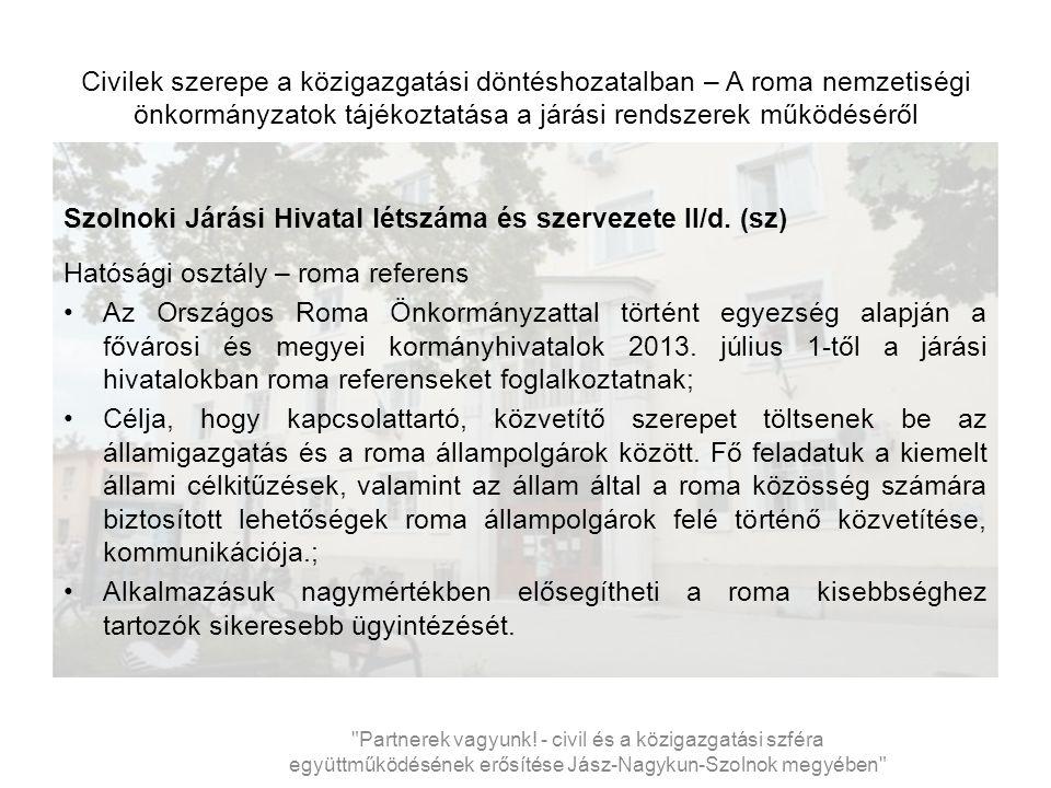 Civilek szerepe a közigazgatási döntéshozatalban – A roma nemzetiségi önkormányzatok tájékoztatása a járási rendszerek működéséről Szolnoki Járási Hivatal létszáma és szervezete II/d.