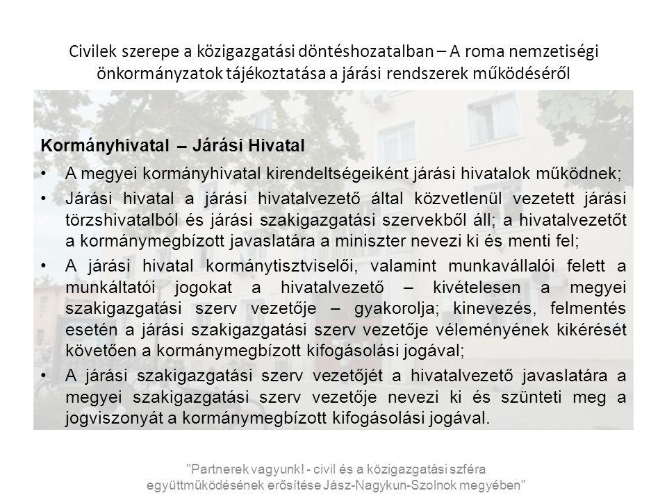 Civilek szerepe a közigazgatási döntéshozatalban – A roma nemzetiségi önkormányzatok tájékoztatása a járási rendszerek működéséről Szolnoki Járási Hivatal - Statisztika Jász-Nagykun-Szolnok megyében 9 járás (jászberényi, jászapáti, kunhegyesi, tiszafüredi, karcagi, mezőtúri, kunszentmártoni, törökszentmiklósi, szolnoki) Népesség: 118 245 fő Települések száma: 18 Terület: 914,48km 2 Járási hivatal létszáma: 211 fő Székhely: Szolnok Partnerek vagyunk.