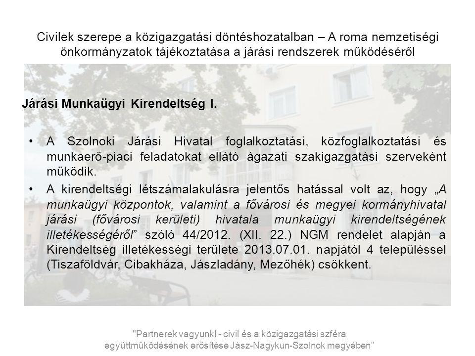 Civilek szerepe a közigazgatási döntéshozatalban – A roma nemzetiségi önkormányzatok tájékoztatása a járási rendszerek működéséről Járási Munkaügyi Kirendeltség I.