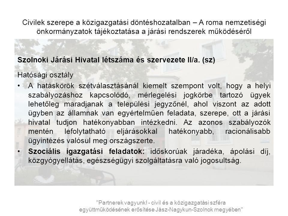 Civilek szerepe a közigazgatási döntéshozatalban – A roma nemzetiségi önkormányzatok tájékoztatása a járási rendszerek működéséről Szolnoki Járási Hivatal létszáma és szervezete X..