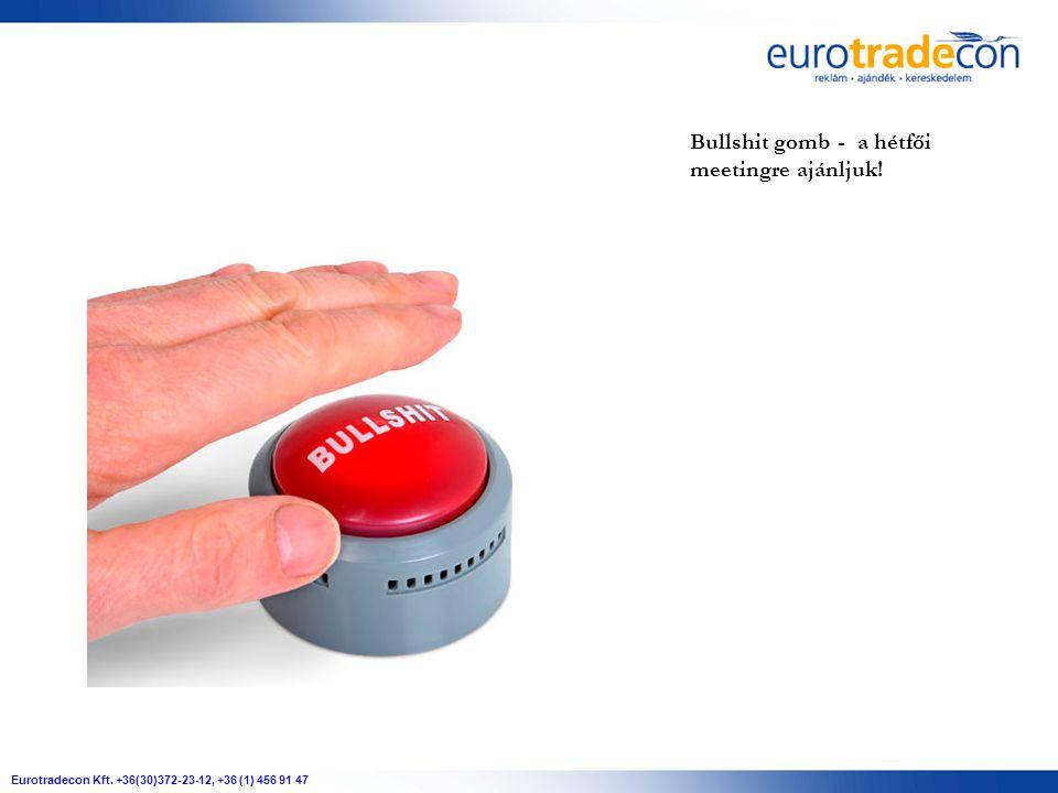 Eurotradecon Kft. +36(30)372-23-12, +36 (1) 456 91 47 Bullshit gomb - a hétfői meetingre ajánljuk!