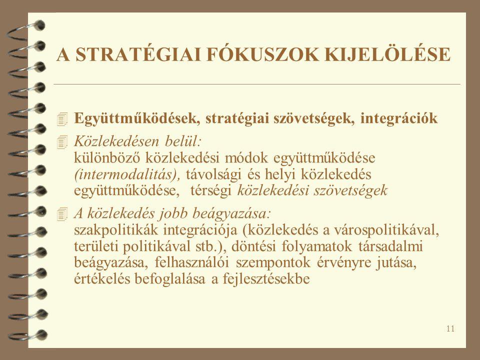 11 4 Együttműködések, stratégiai szövetségek, integrációk 4 Közlekedésen belül: különböző közlekedési módok együttműködése (intermodalitás), távolsági és helyi közlekedés együttműködése, térségi közlekedési szövetségek 4 A közlekedés jobb beágyazása: szakpolitikák integrációja (közlekedés a várospolitikával, területi politikával stb.), döntési folyamatok társadalmi beágyazása, felhasználói szempontok érvényre jutása, értékelés befoglalása a fejlesztésekbe A STRATÉGIAI FÓKUSZOK KIJELÖLÉSE