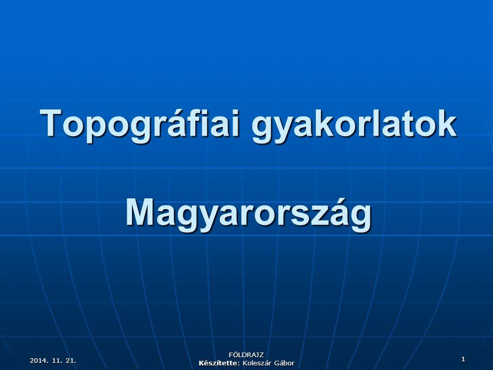 2014. 11. 21.2014. 11. 21.2014. 11. 21. FÖLDRAJZ Készítette: Koleszár Gábor 1 Topográfiai gyakorlatok Magyarország