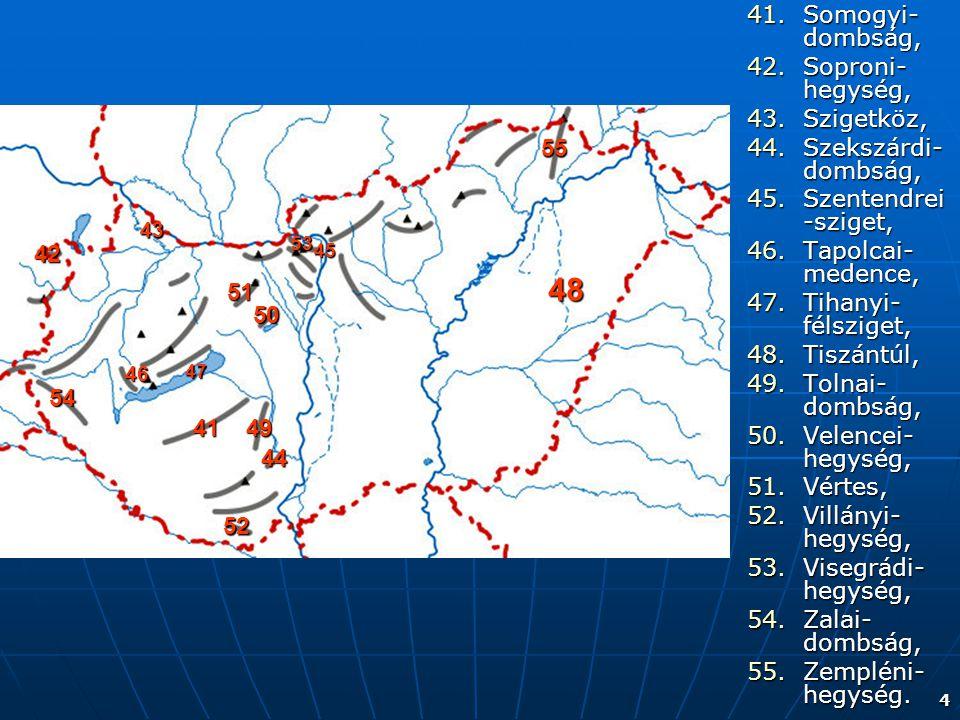 4 41.Somogyi- dombság, 42.Soproni- hegység, 43.Szigetköz, 44.Szekszárdi- dombság, 45.Szentendrei -sziget, 46.Tapolcai- medence, 47.Tihanyi- félsziget,