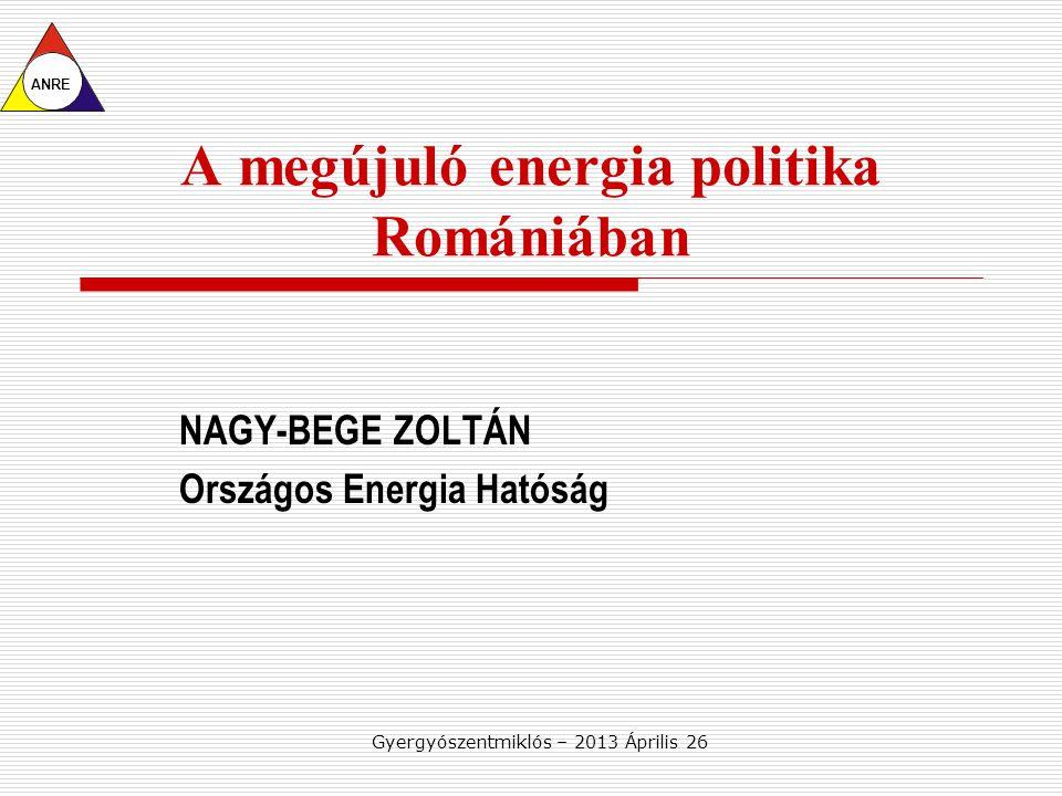 Gyergyószentmiklós – 2013 Április 26 A megújuló energia politika Romániában NAGY-BEGE ZOLTÁN Országos Energia Hatóság ANRE