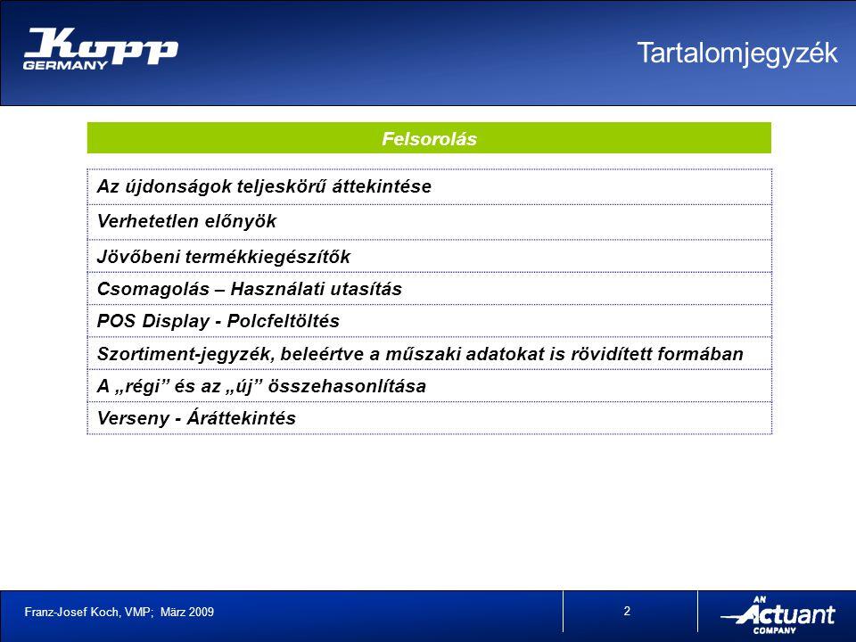 """Franz-Josef Koch, VMP; März 2009 2 Tartalomjegyzék Az újdonságok teljeskörű áttekintése Verhetetlen előnyök Jövőbeni termékkiegészítők Csomagolás – Használati utasítás POS Display - Polcfeltöltés Szortiment-jegyzék, beleértve a műszaki adatokat is rövidített formában A """"régi és az """"új összehasonlítása Verseny - Áráttekintés Felsorolás"""