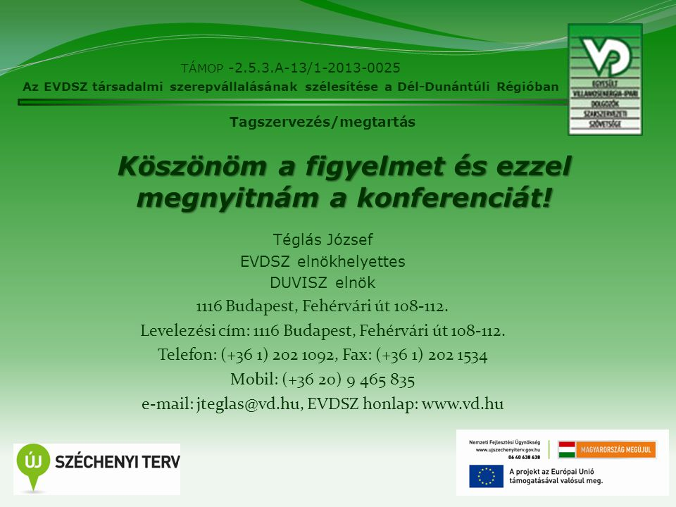 TÁMOP -2.5.3.A-13/1-2013-0025 Az EVDSZ társadalmi szerepvállalásának szélesítése a Dél-Dunántúli Régióban 11 Tagszervezés/megtartás Köszönöm a figyelmet és ezzel megnyitnám a konferenciát.