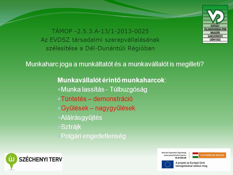 TÁMOP -2.5.3.A-13/1-2013-0025 Az EVDSZ társadalmi szerepvállalásának szélesítése a Dél-Dunántúli Régióban 3 Munkavállalót érintő munkaharcok: Munka lassítás - Túlbuzgóság Tüntetés – demonstráció Gyűlések – nagygyűlések Aláírásgyűjtés Sztrájk Polgári engedetlenség Munkaharc joga a munkáltatót és a munkavállalót is megilleti