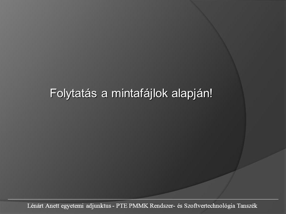 Folytatás a mintafájlok alapján! Lénárt Anett egyetemi adjunktus - PTE PMMK Rendszer- és Szoftvertechnológia Tanszék