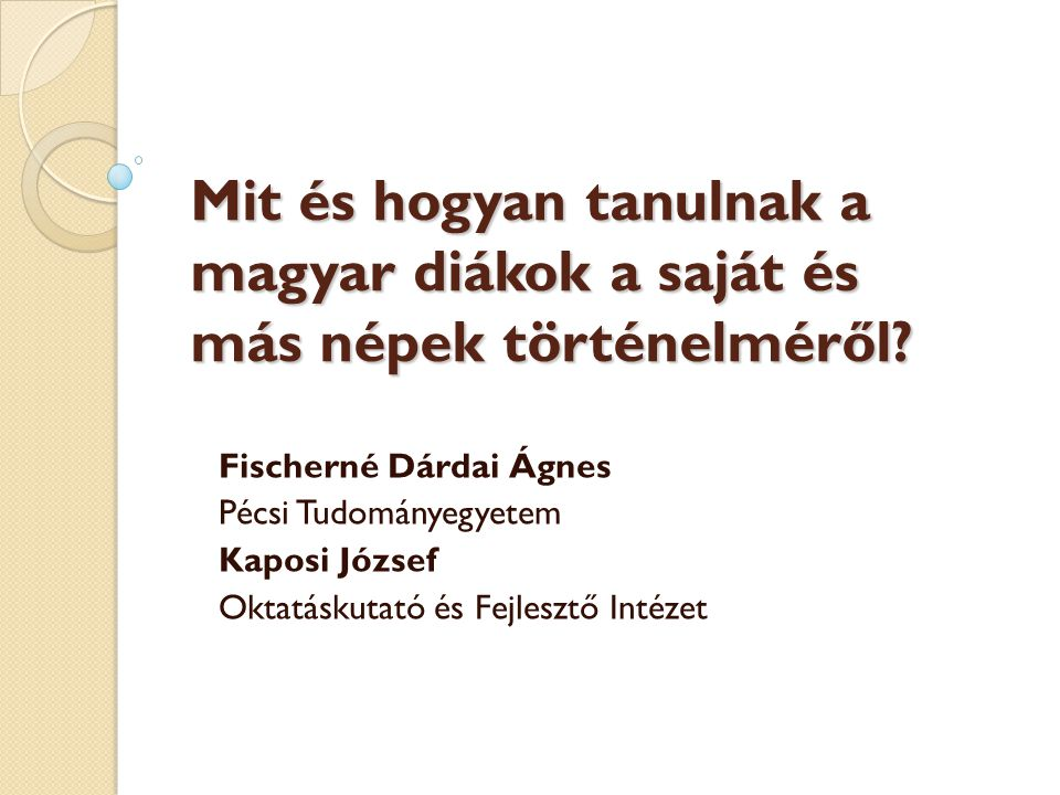 Mit és hogyan tanulnak a magyar diákok a saját és más népek történelméről? Fischerné Dárdai Ágnes Pécsi Tudományegyetem Kaposi József Oktatáskutató és