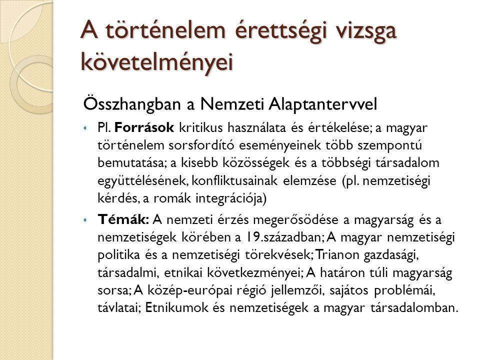 A történelem érettségi vizsga követelményei Összhangban a Nemzeti Alaptantervvel Pl. Források kritikus használata és értékelése; a magyar történelem s