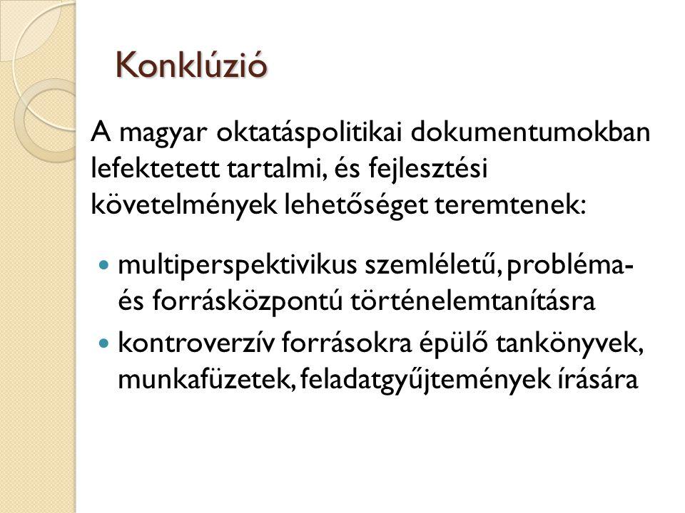 Konklúzió A magyar oktatáspolitikai dokumentumokban lefektetett tartalmi, és fejlesztési követelmények lehetőséget teremtenek: multiperspektivikus szemléletű, probléma- és forrásközpontú történelemtanításra kontroverzív forrásokra épülő tankönyvek, munkafüzetek, feladatgyűjtemények írására