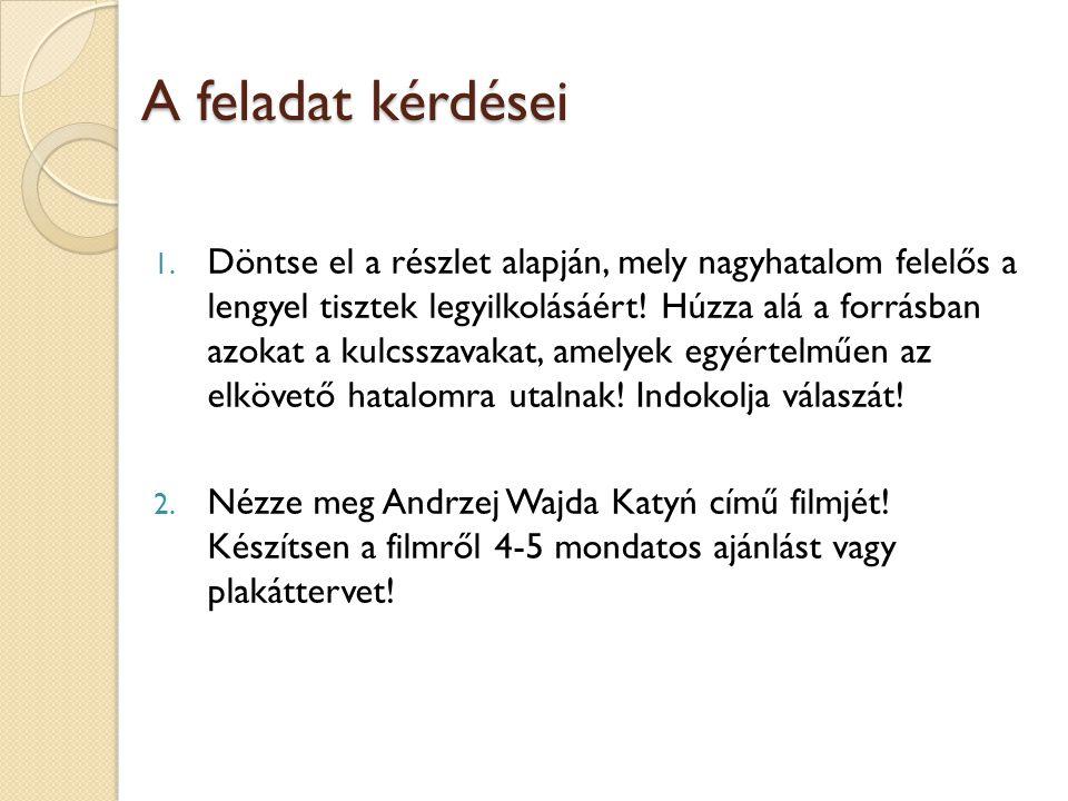 A feladat kérdései 1. Döntse el a részlet alapján, mely nagyhatalom felelős a lengyel tisztek legyilkolásáért! Húzza alá a forrásban azokat a kulcssza
