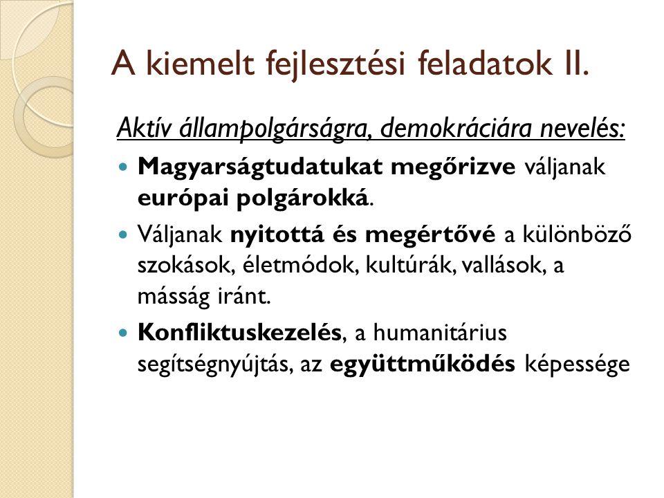 A kiemelt fejlesztési feladatok II. Aktív állampolgárságra, demokráciára nevelés: Magyarságtudatukat megőrizve váljanak európai polgárokká. Váljanak n