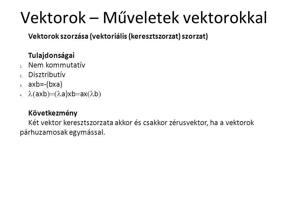 Vektorok – Műveletek vektorokkal Vektorok szorzása (vektoriális (keresztszorzat) szorzat) Tulajdonságai 1. Nem kommutatív 2. Disztributív 3. axb=-(bxa