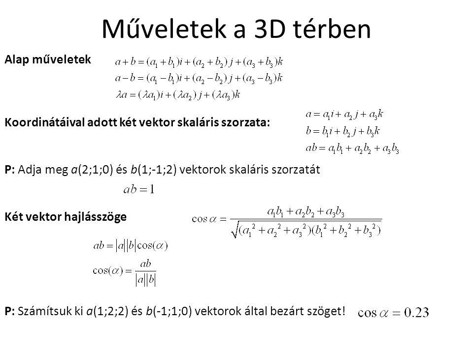 Műveletek a 3D térben Alap műveletek Koordinátáival adott két vektor skaláris szorzata: P: Adja meg a(2;1;0) és b(1;-1;2) vektorok skaláris szorzatát