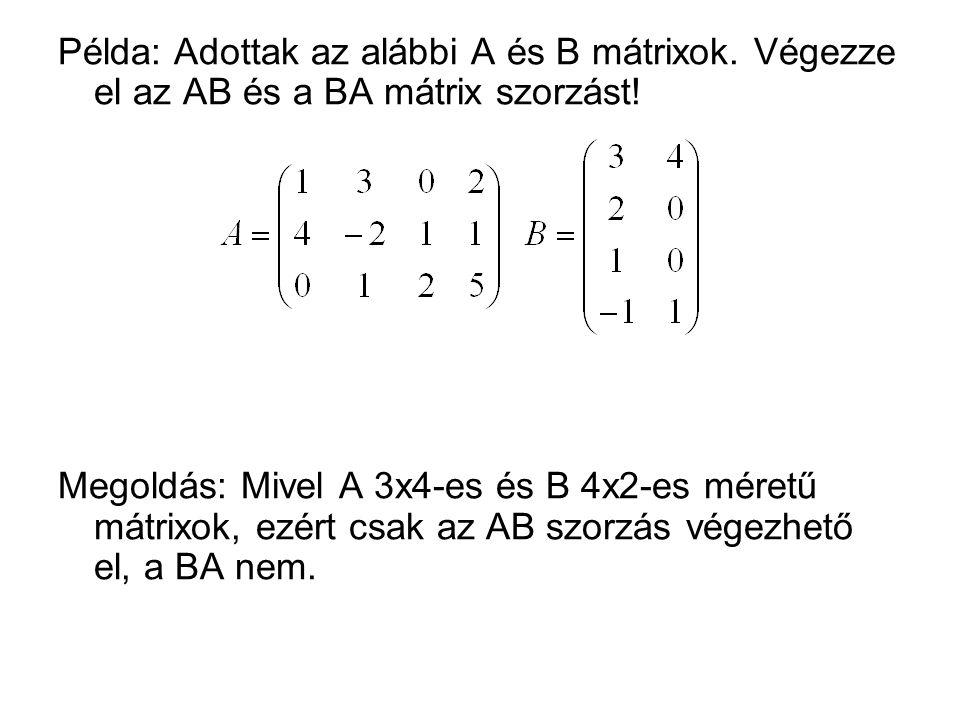 Példa: Adottak az alábbi A és B mátrixok. Végezze el az AB és a BA mátrix szorzást! Megoldás: Mivel A 3x4-es és B 4x2-es méretű mátrixok, ezért csak a