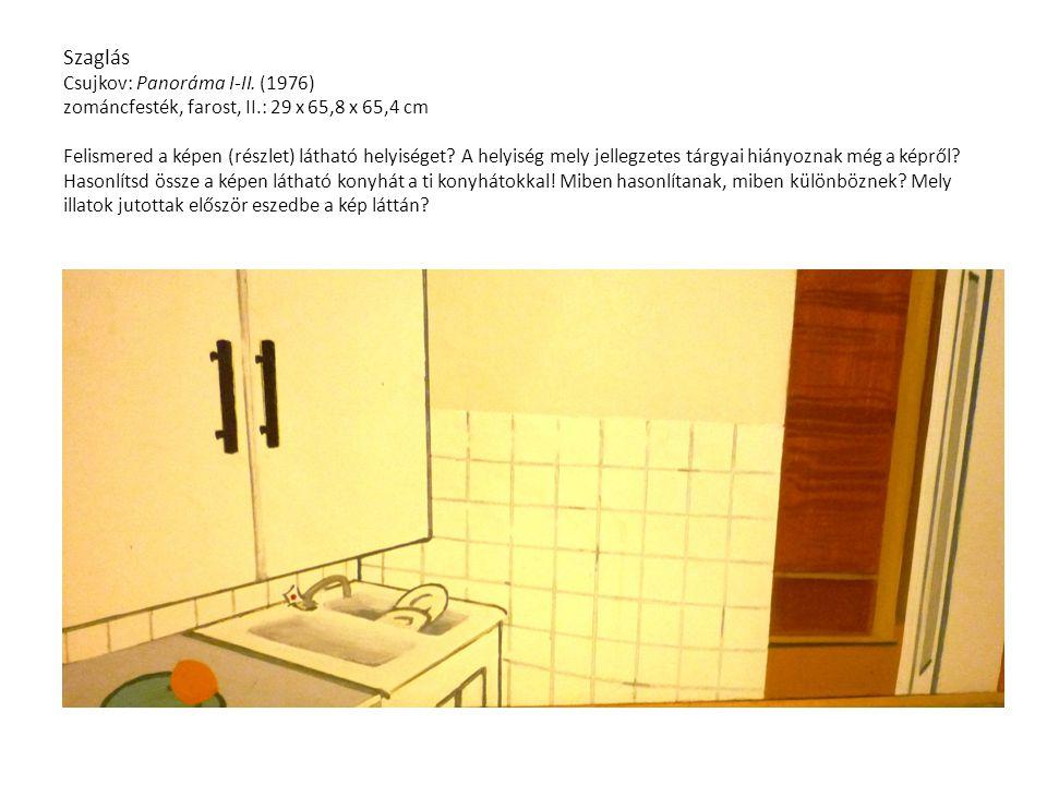 Szaglás Csujkov: Panoráma I-II. (1976) zománcfesték, farost, II.: 29 x 65,8 x 65,4 cm Felismered a képen (részlet) látható helyiséget? A helyiség mely