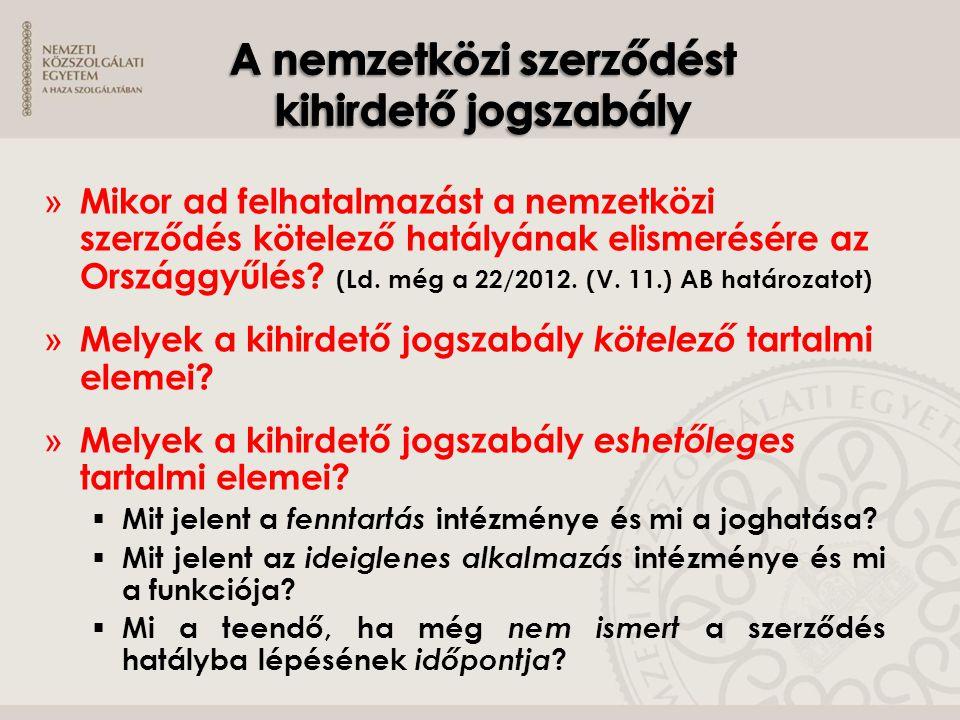 » Mikor ad felhatalmazást a nemzetközi szerződés kötelező hatályának elismerésére az Országgyűlés? (Ld. még a 22/2012. (V. 11.) AB határozatot) » Mely
