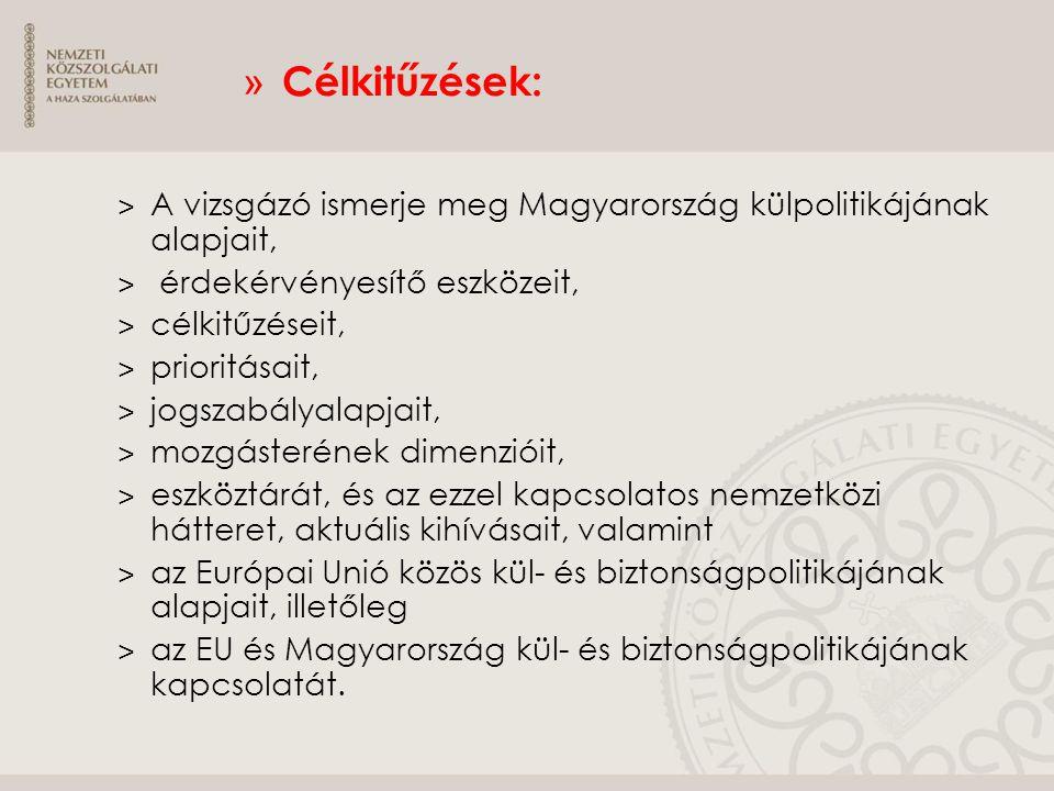 » Célkitűzések: ˃ A vizsgázó ismerje meg Magyarország külpolitikájának alapjait, ˃ érdekérvényesítő eszközeit, ˃ célkitűzéseit, ˃ prioritásait, ˃ jogs