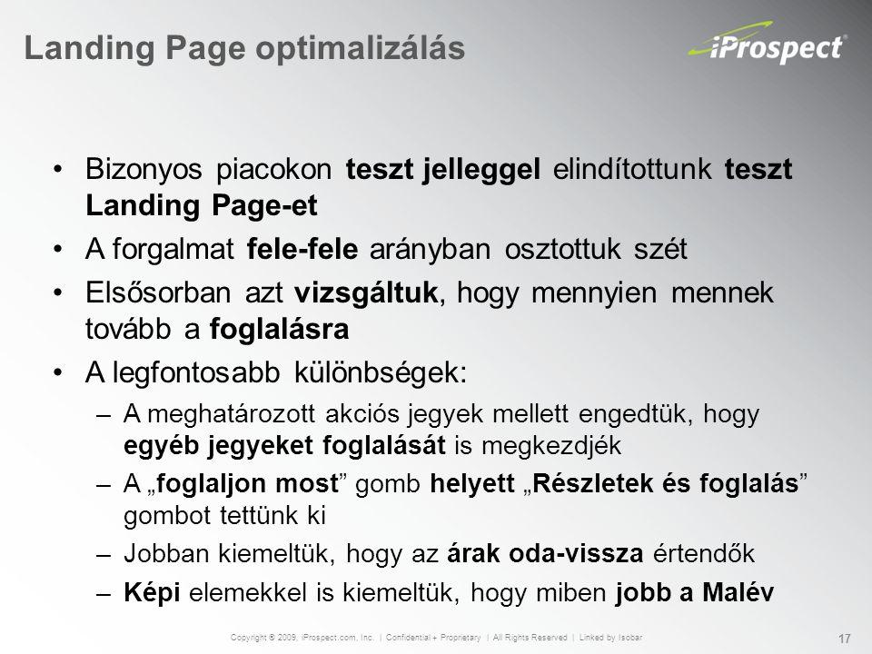 """Landing Page optimalizálás Bizonyos piacokon teszt jelleggel elindítottunk teszt Landing Page-et A forgalmat fele-fele arányban osztottuk szét Elsősorban azt vizsgáltuk, hogy mennyien mennek tovább a foglalásra A legfontosabb különbségek: –A meghatározott akciós jegyek mellett engedtük, hogy egyéb jegyeket foglalását is megkezdjék –A """"foglaljon most gomb helyett """"Részletek és foglalás gombot tettünk ki –Jobban kiemeltük, hogy az árak oda-vissza értendők –Képi elemekkel is kiemeltük, hogy miben jobb a Malév Copyright ® 2009, iProspect.com, Inc."""