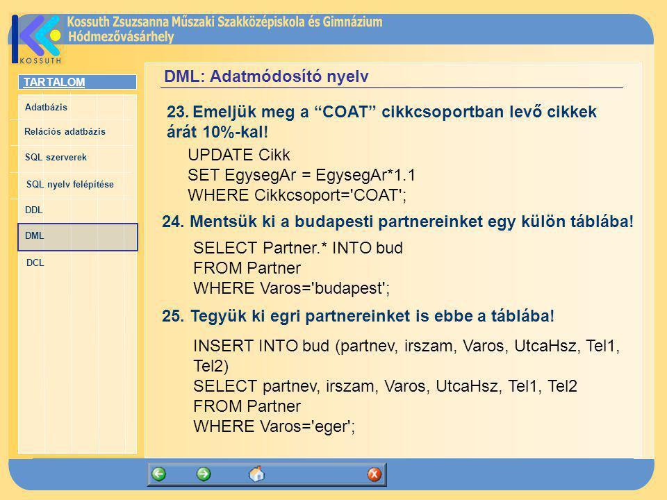 TARTALOM Adatbázis Relációs adatbázis SQL szerverek SQL nyelv felépítése DDL DML DCL DML: Adatmódosító nyelv UPDATE Cikk SET EgysegAr = EgysegAr*1.1 W