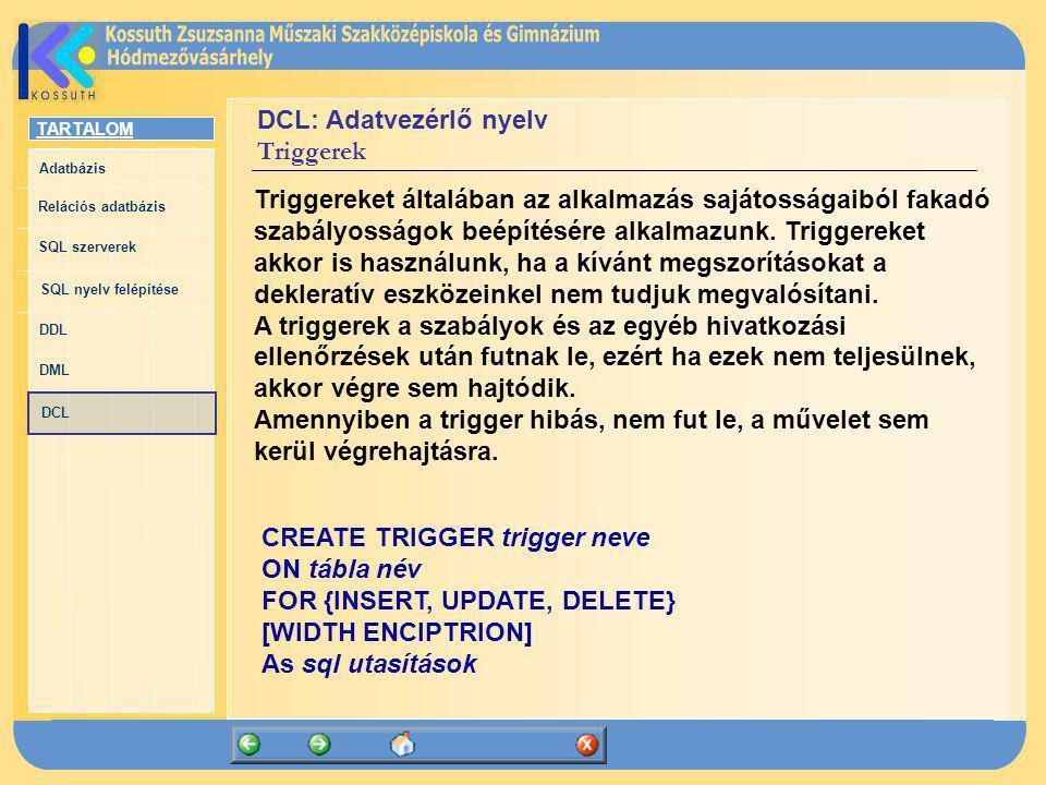 TARTALOM Adatbázis Relációs adatbázis SQL szerverek SQL nyelv felépítése DDL DML DCL DCL: Adatvezérlő nyelv Triggerek Triggereket általában az alkalma