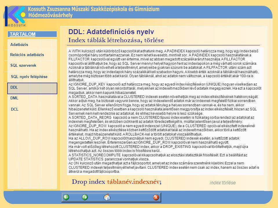 TARTALOM Adatbázis Relációs adatbázis SQL szerverek SQL nyelv felépítése DDL DML DCL DDL: Adatdefiníciós nyelv Index táblák létrehozása, törlése tábla