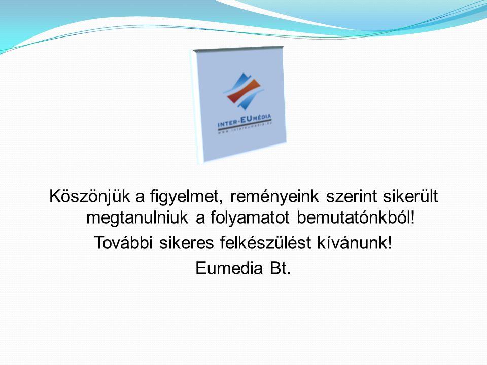 Köszönjük a figyelmet, reményeink szerint sikerült megtanulniuk a folyamatot bemutatónkból! További sikeres felkészülést kívánunk! Eumedia Bt.