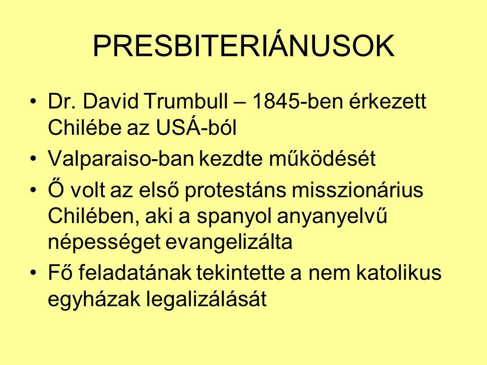 PRESBITERIÁNUSOK Dr. David Trumbull – 1845-ben érkezett Chilébe az USÁ-ból Valparaiso-ban kezdte működését Ő volt az első protestáns misszionárius Chi