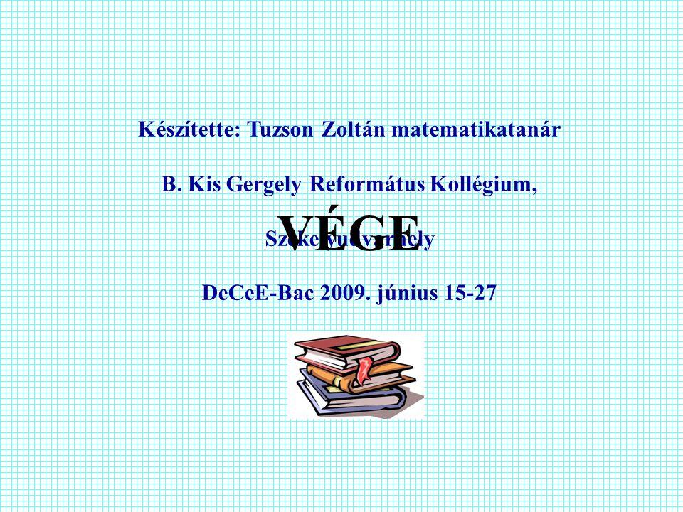 Készítette: Tuzson Zoltán matematikatanár B. Kis Gergely Református Kollégium, Székelyudvarhely DeCeE-Bac 2009. június 15-27 VÉGE