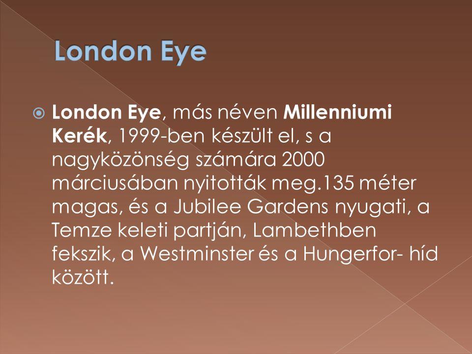  London Eye, más néven Millenniumi Kerék, 1999-ben készült el, s a nagyközönség számára 2000 márciusában nyitották meg.135 méter magas, és a Jubilee Gardens nyugati, a Temze keleti partján, Lambethben fekszik, a Westminster és a Hungerfor- híd között.