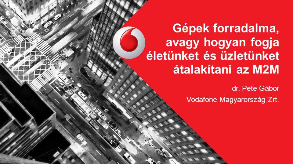 dr. Pete Gábor Vodafone Magyarország Zrt. Gépek forradalma, avagy hogyan fogja életünket és üzletünket átalakítani az M2M