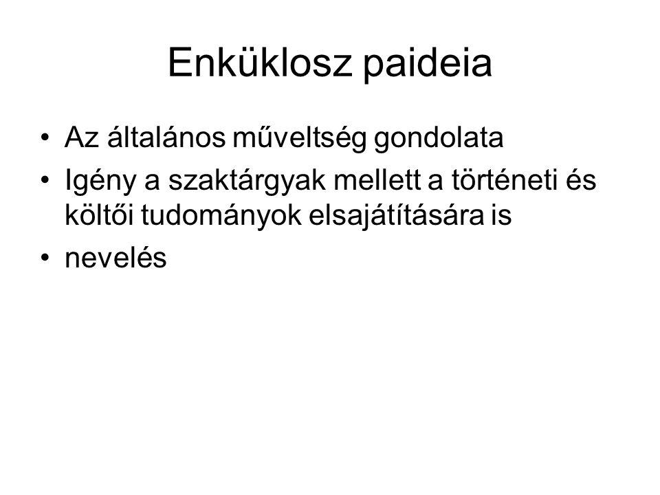 Enküklosz paideia Az általános műveltség gondolata Igény a szaktárgyak mellett a történeti és költői tudományok elsajátítására is nevelés
